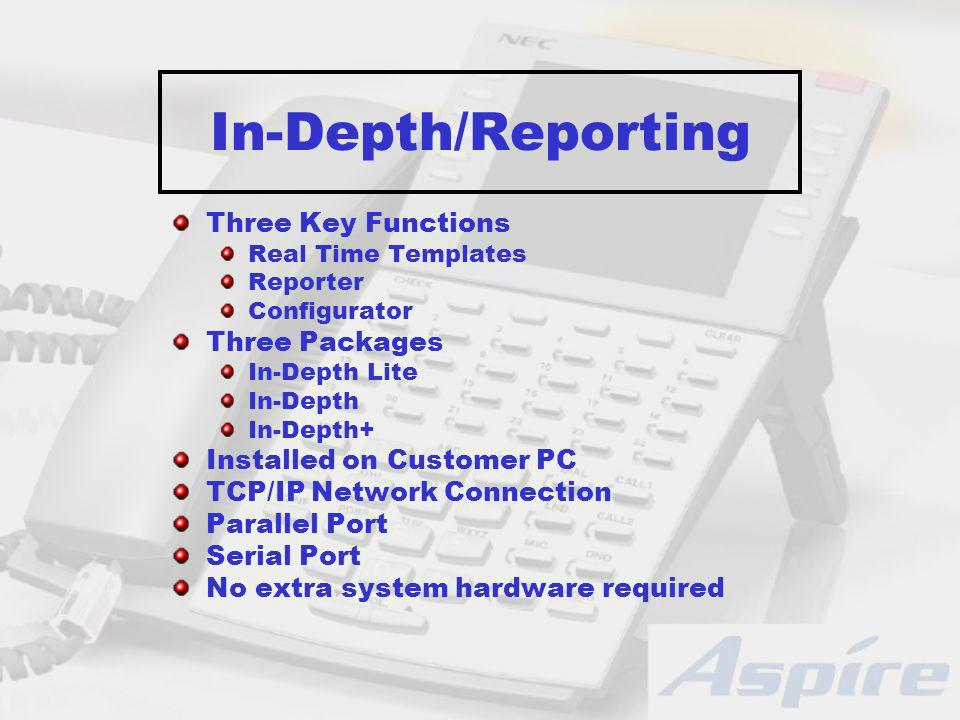 In-Depth/Reporting Three Key Functions Real Time Templates Reporter Configurator Three Packages In-Depth Lite In-Depth In-Depth+ Installed on Customer PC TCP/IP Network Connection Parallel Port Serial Port No extra system hardware required