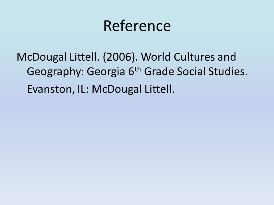 Reference McDougal Littell. (2006). World Cultures and Geography: Georgia 6 th Grade Social Studies. Evanston, IL: McDougal Littell.