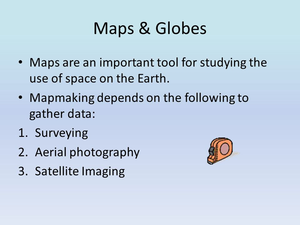 Maps & Globes Maps are an important tool for studying the use of space on the Earth. Mapmaking depends on the following to gather data: 1.Surveying 2.