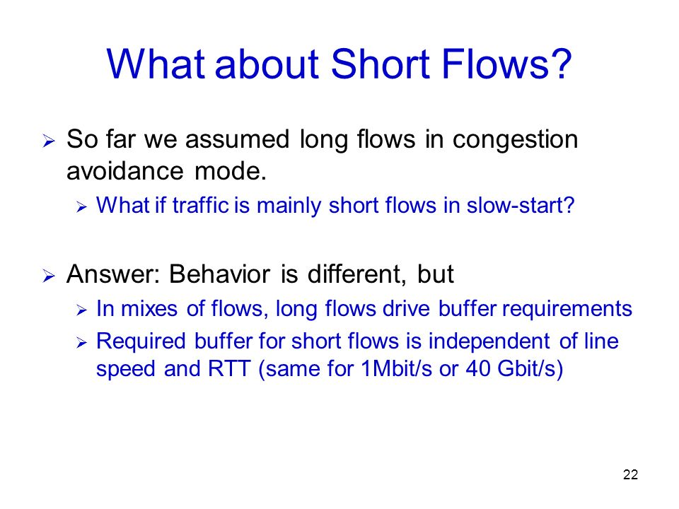 22 What about Short Flows? So far we assumed long flows in congestion avoidance mode. What if traffic is mainly short flows in slow-start? Answer: Beh
