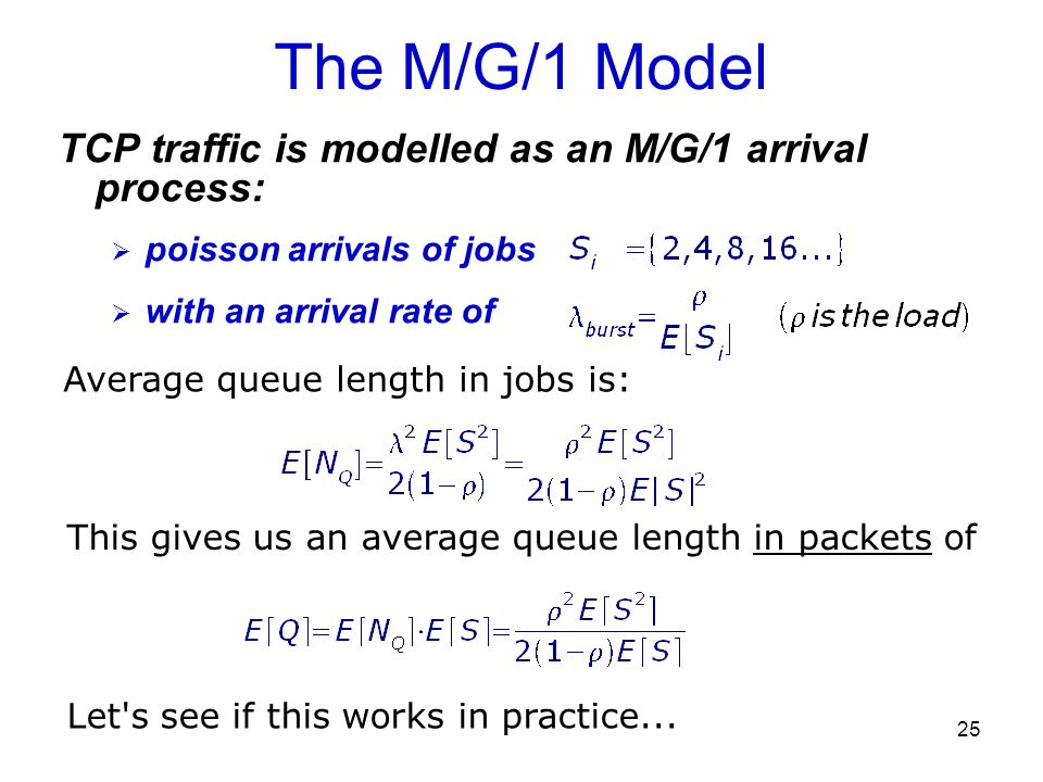 25 The M/G/1 Model TCP traffic is modelled as an M/G/1 arrival process: poisson arrivals of jobs with an arrival rate of Average queue length in jobs
