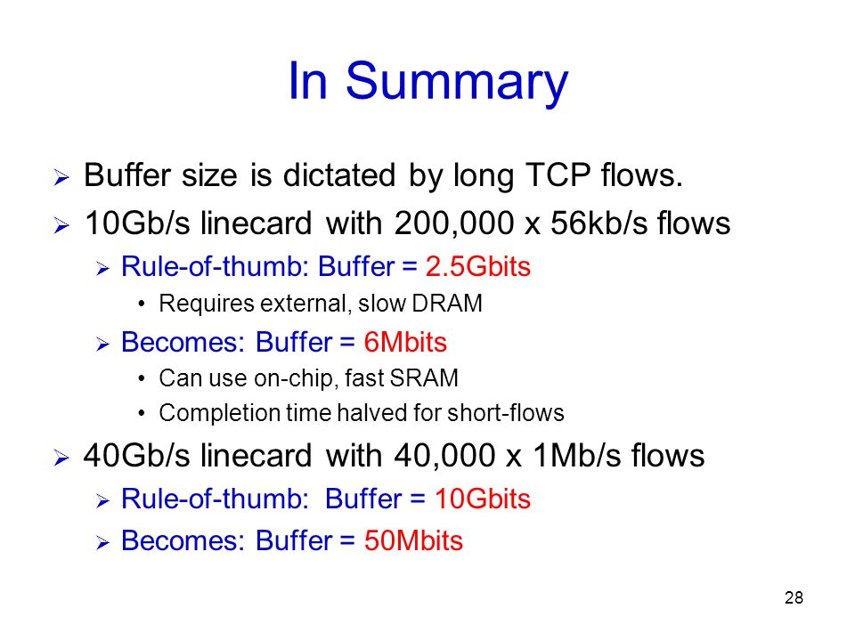 28 In Summary Buffer size is dictated by long TCP flows. 10Gb/s linecard with 200,000 x 56kb/s flows Rule-of-thumb: Buffer = 2.5Gbits Requires externa