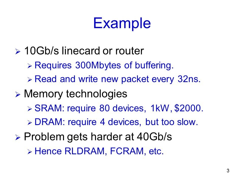 3 Example 10Gb/s linecard or router Requires 300Mbytes of buffering. Read and write new packet every 32ns. Memory technologies SRAM: require 80 device
