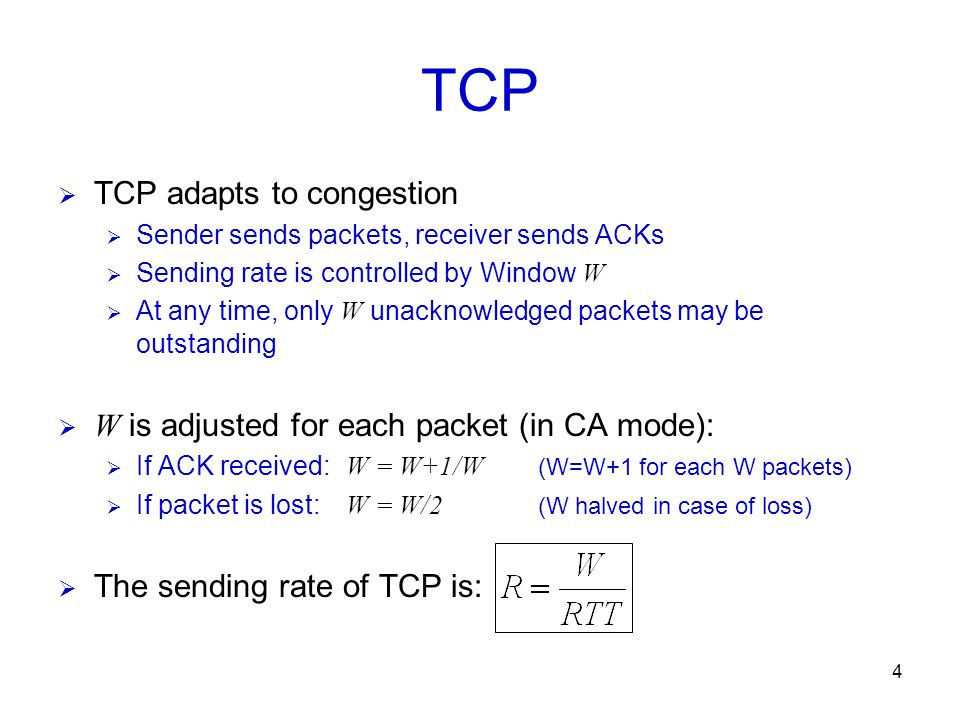 4 TCP TCP adapts to congestion Sender sends packets, receiver sends ACKs Sending rate is controlled by Window W At any time, only W unacknowledged pac