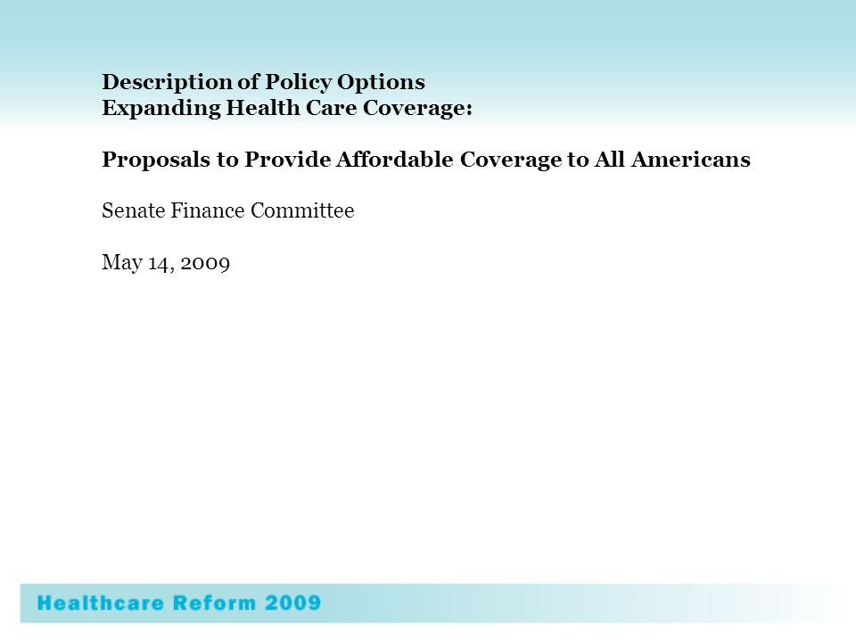 Description of Policy Options Expanding Health Care Coverage: Proposals to Provide Affordable Coverage to All Americans Senate Finance Committee May 14, 2009