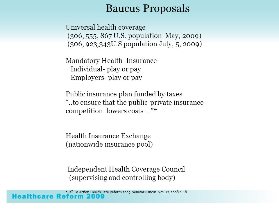 Baucus Proposals Universal health coverage (306, 555, 867 U.S. population May, 2009) (306, 923,343U.S population July, 5, 2009) Mandatory Health Insur