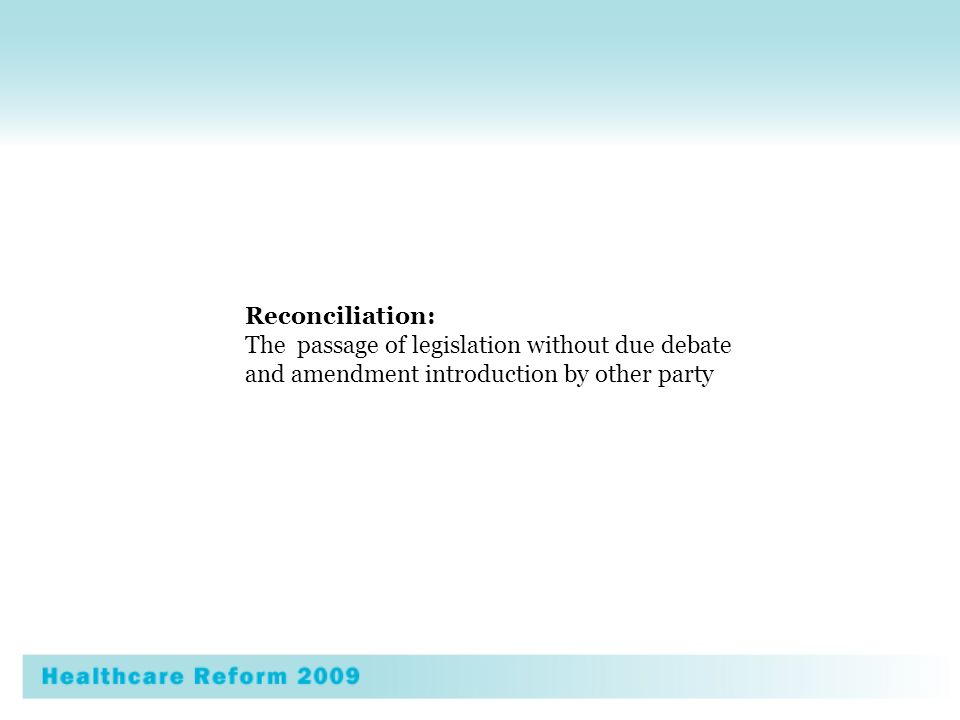 Health Care Reform 2009 Blue Print for Socialized Health Care in America 2009 Reconciliation: The passage of legislation without due debate and amendment introduction by other party