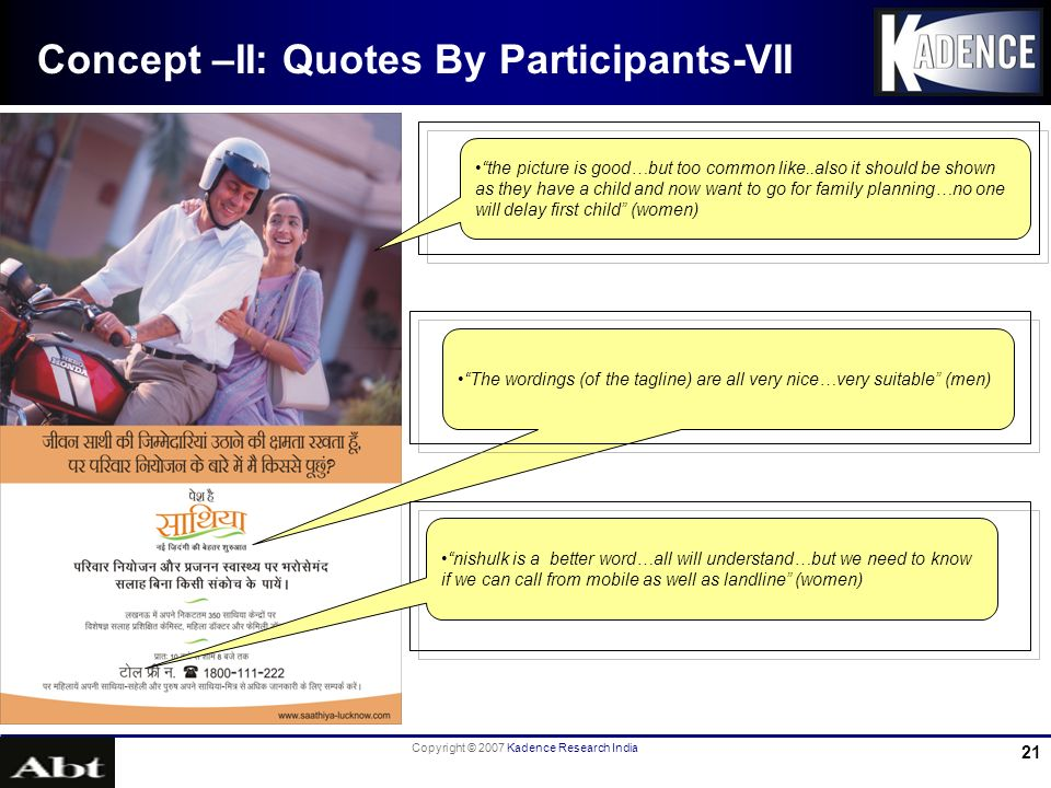 Copyright © 2007 Kadence Research India 21 Concept –II: Quotes By Participants-VII the picture is good…but too common like..also it should be shown as they have a child and now want to go for family planning…no one will delay first child (women) The wordings (of the tagline) are all very nice…very suitable (men) nishulk is a better word…all will understand…but we need to know if we can call from mobile as well as landline (women)