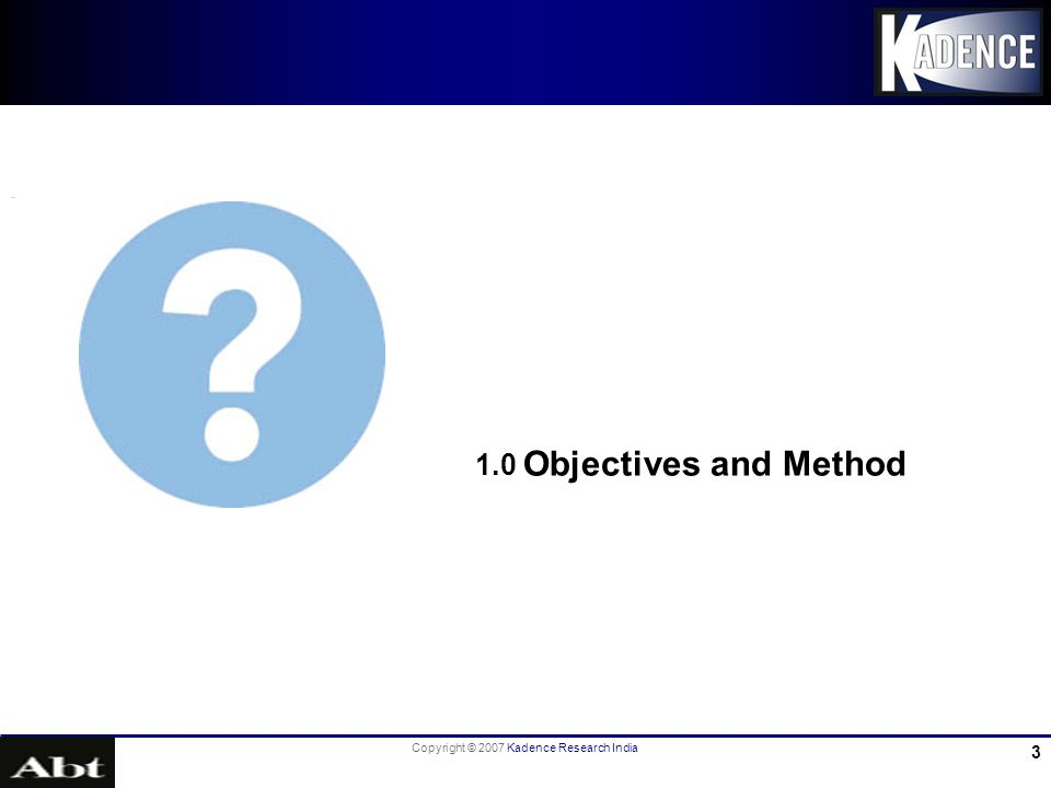 Copyright © 2007 Kadence Research India 4 1.1 Research Background & Objectives Research Background: In order to improve (KAP-Knowledge, Attitude & Practice) access to information/counselling and services for fertility regulation and contraception with a wide range of choice, by an planned & integrated way, Abt.