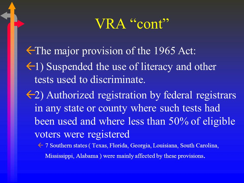 VRA cont ßThe major provision of the 1965 Act: ß1) Suspended the use of literacy and other tests used to discriminate. ß2) Authorized registration by