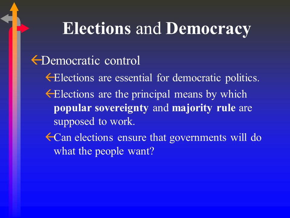 Elections and Democracy Democratic control Elections are essential for democratic politics. Elections are the principal means by which popular soverei