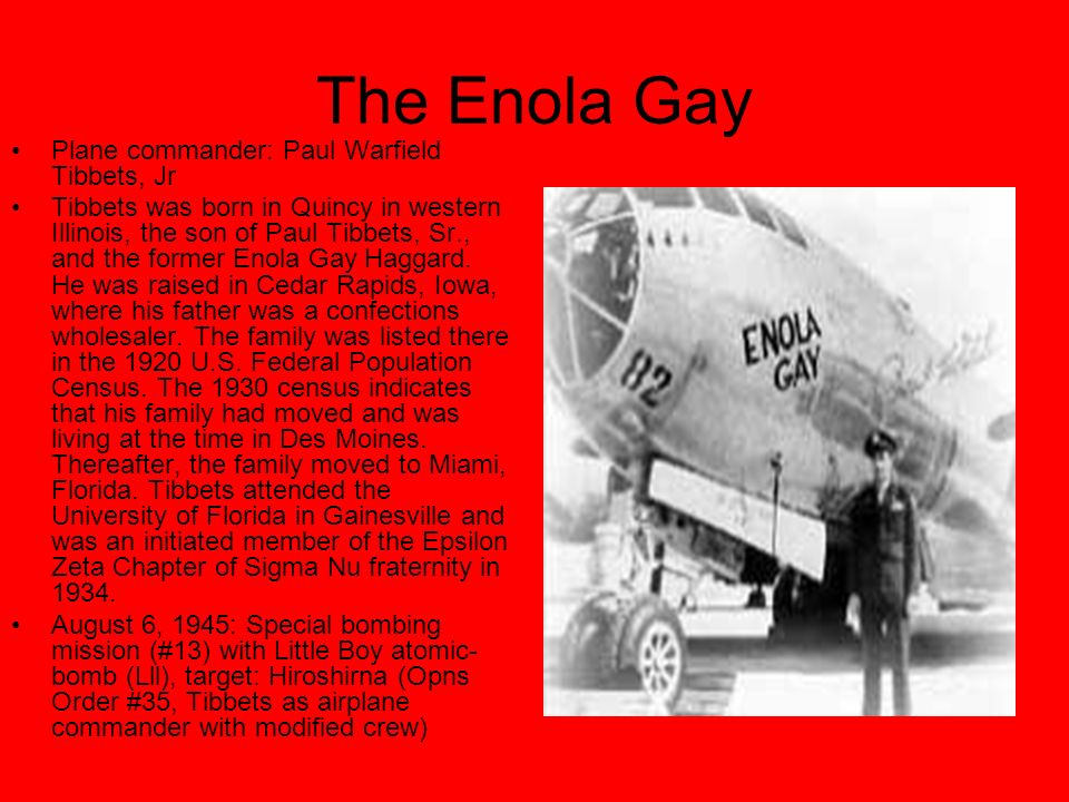 The Enola Gay Plane commander: Paul Warfield Tibbets, Jr Tibbets was born in Quincy in western Illinois, the son of Paul Tibbets, Sr., and the former Enola Gay Haggard.