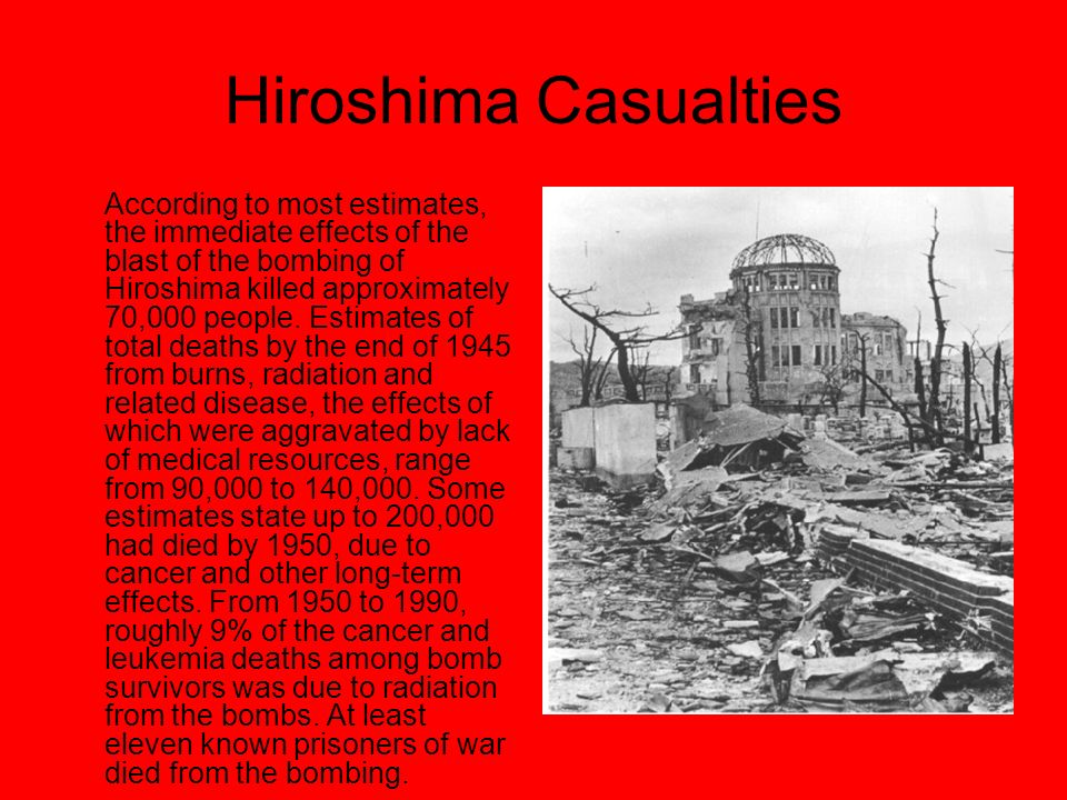 Hiroshima Casualties According to most estimates, the immediate effects of the blast of the bombing of Hiroshima killed approximately 70,000 people.
