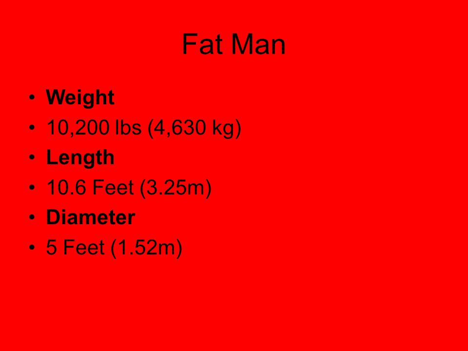 Weight 10,200 lbs (4,630 kg) Length 10.6 Feet (3.25m) Diameter 5 Feet (1.52m)