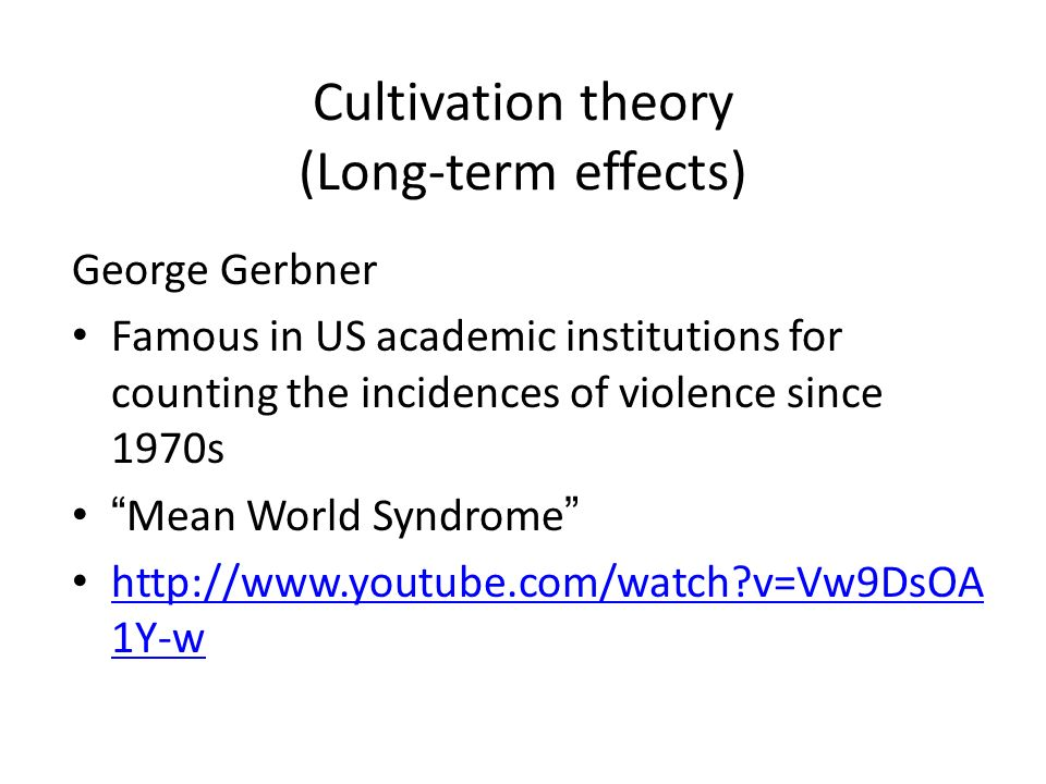 Cultivation theory (Long-term effects) George Gerbner Famous in US academic institutions for counting the incidences of violence since 1970s Mean World Syndrome http://www.youtube.com/watch v=Vw9DsOA 1Y-w http://www.youtube.com/watch v=Vw9DsOA 1Y-w