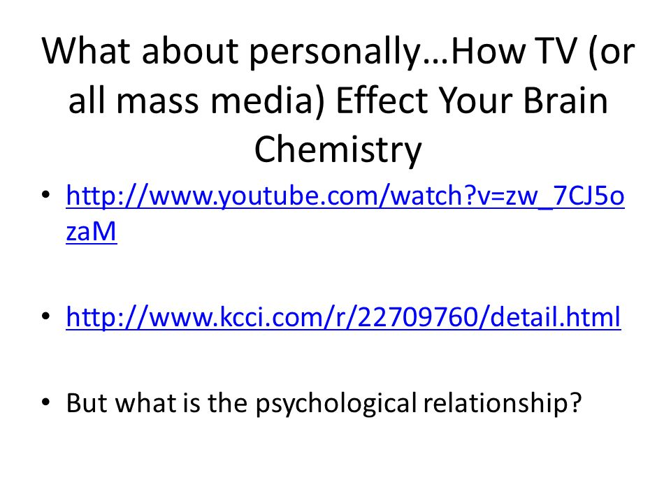 What about personally…How TV (or all mass media) Effect Your Brain Chemistry http://www.youtube.com/watch v=zw_7CJ5o zaM http://www.youtube.com/watch v=zw_7CJ5o zaM http://www.kcci.com/r/22709760/detail.html But what is the psychological relationship