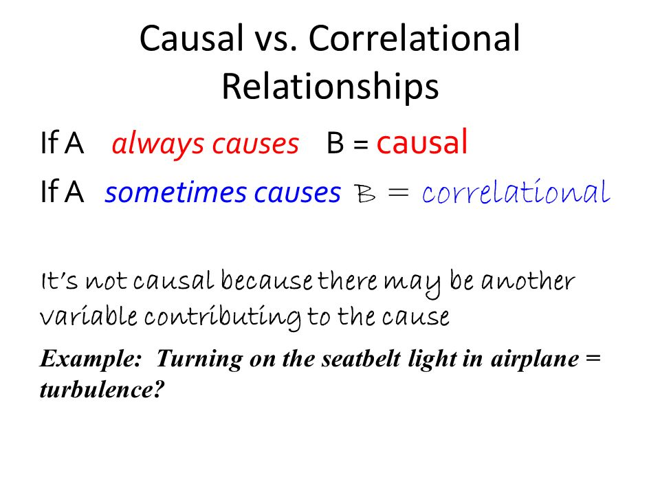 Causal vs. Correlational Relationships If A always causes B = causal If A sometimes causes B = correlational Its not causal because there may be anoth