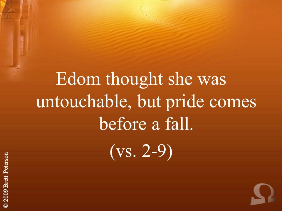 © 2009 Brett Peterson Edom thought she was untouchable, but pride comes before a fall. (vs. 2-9)