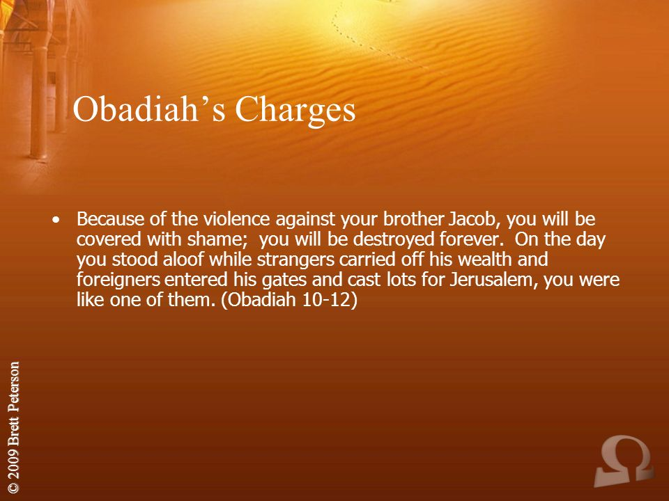 © 2009 Brett Peterson Obadiahs Charges Because of the violence against your brother Jacob, you will be covered with shame; you will be destroyed forever.