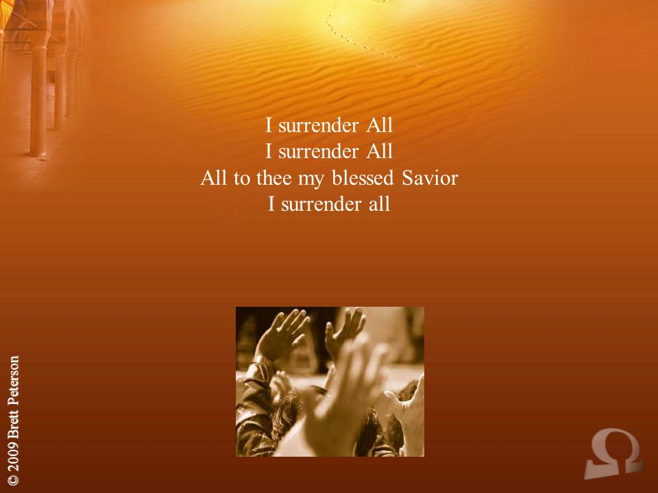 © 2009 Brett Peterson I surrender All I surrender All All to thee my blessed Savior I surrender all