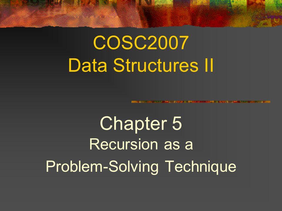 COSC2007 Data Structures II Chapter 5 Recursion as a Problem-Solving Technique