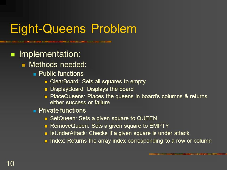 10 Eight-Queens Problem Implementation: Methods needed: Public functions ClearBoard: Sets all squares to empty DisplayBoard: Displays the board PlaceQ