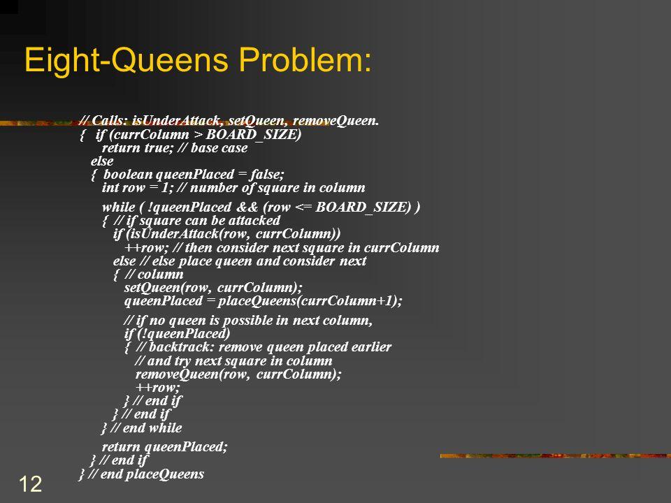 12 Eight-Queens Problem: // Calls: isUnderAttack, setQueen, removeQueen. { if (currColumn > BOARD_SIZE) return true; // base case else { boolean queen