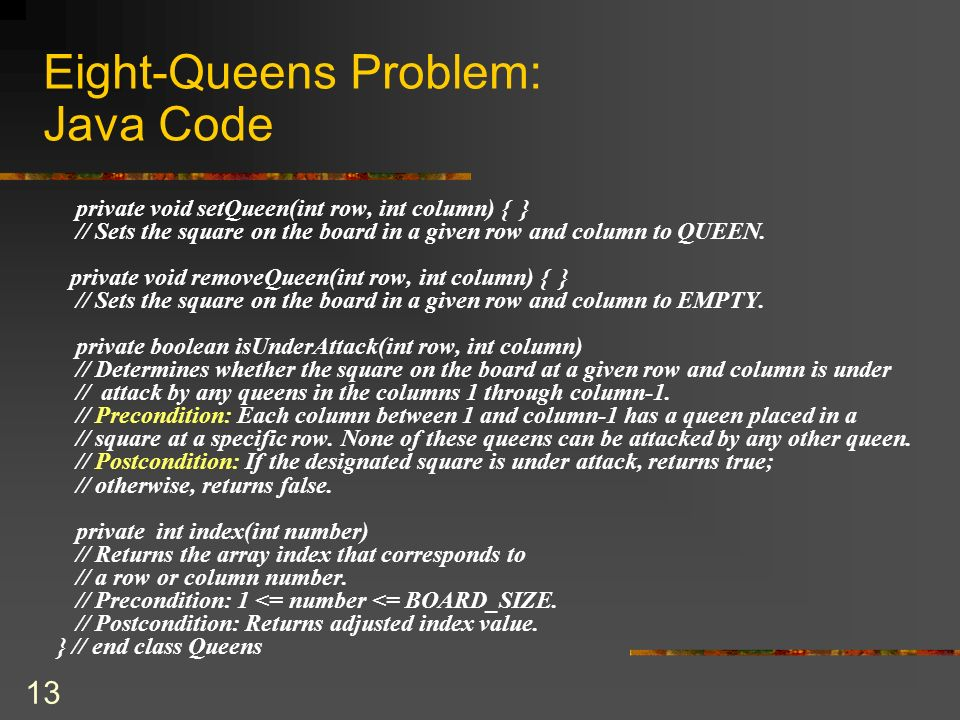 13 Eight-Queens Problem: Java Code private void setQueen(int row, int column) { } // Sets the square on the board in a given row and column to QUEEN.