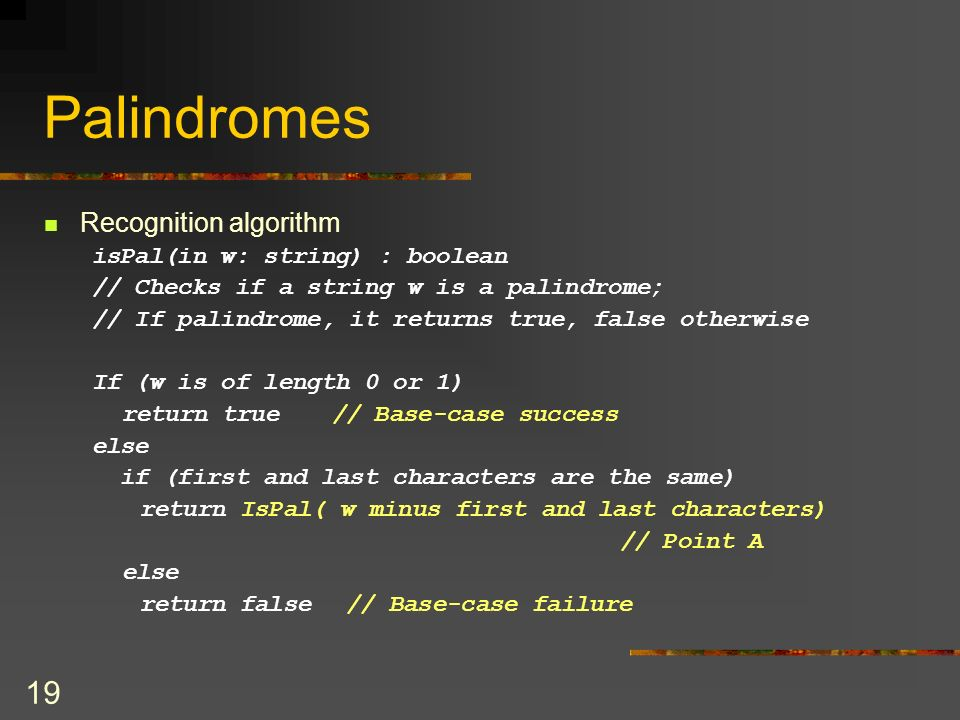 19 Palindromes Recognition algorithm isPal(in w: string) : boolean // Checks if a string w is a palindrome; // If palindrome, it returns true, false o