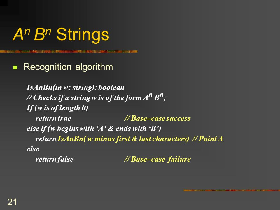 21 A n B n Strings Recognition algorithm IsAnBn(in w: string): boolean // Checks if a string w is of the form A n B n ; If (w is of length 0) return t