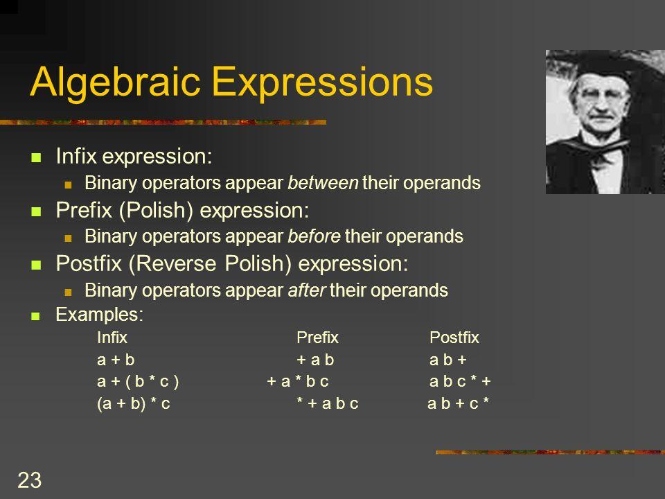 23 Algebraic Expressions Infix expression: Binary operators appear between their operands Prefix (Polish) expression: Binary operators appear before t