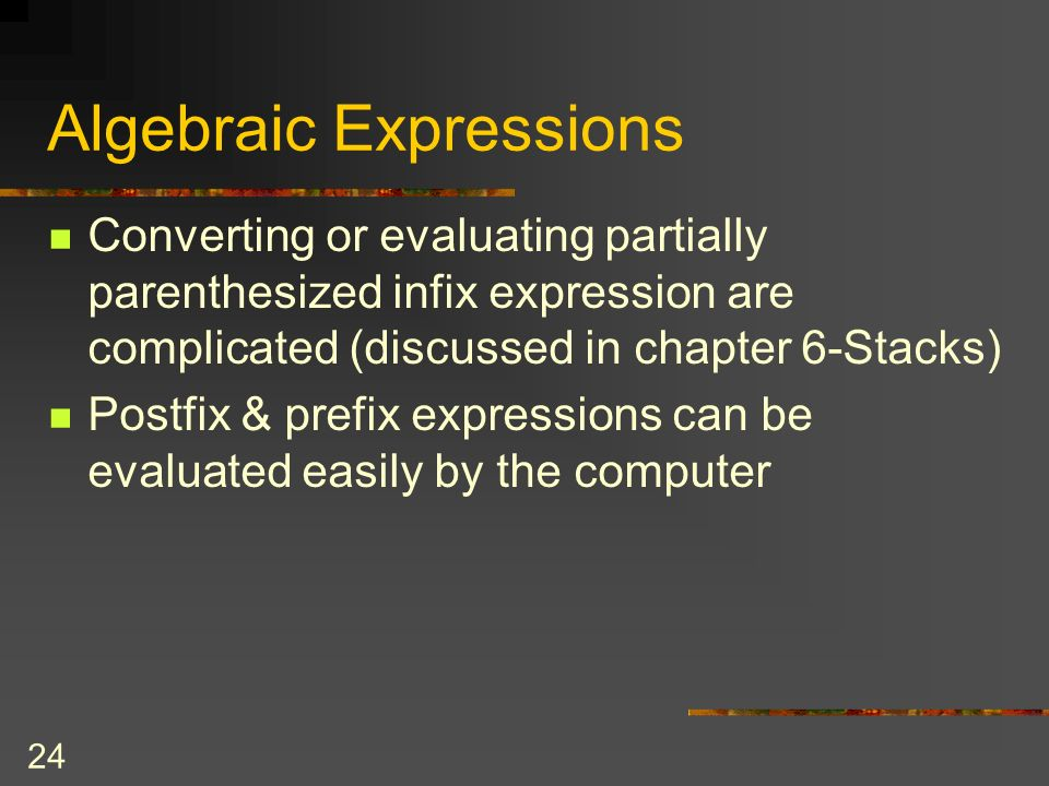 24 Algebraic Expressions Converting or evaluating partially parenthesized infix expression are complicated (discussed in chapter 6-Stacks) Postfix & p