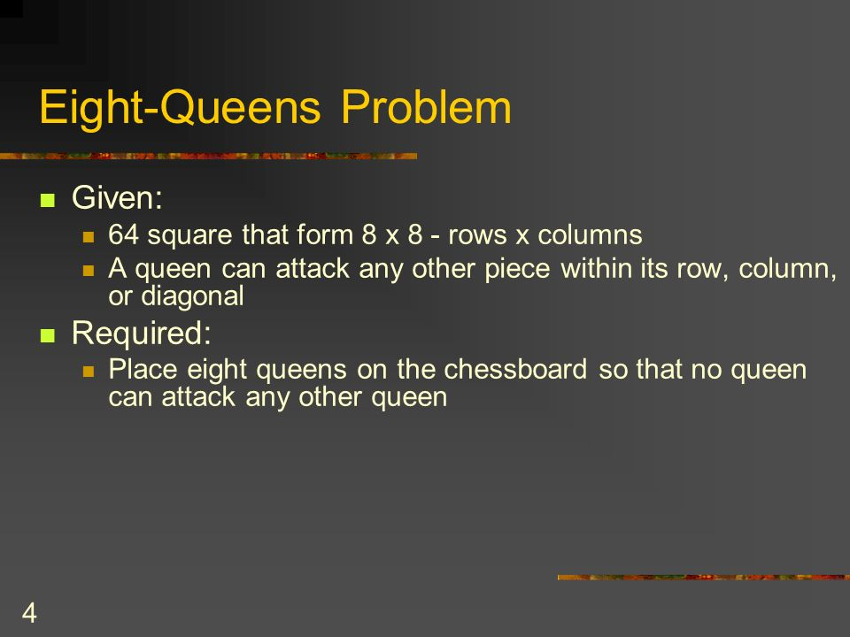 4 Eight-Queens Problem Given: 64 square that form 8 x 8 - rows x columns A queen can attack any other piece within its row, column, or diagonal Requir