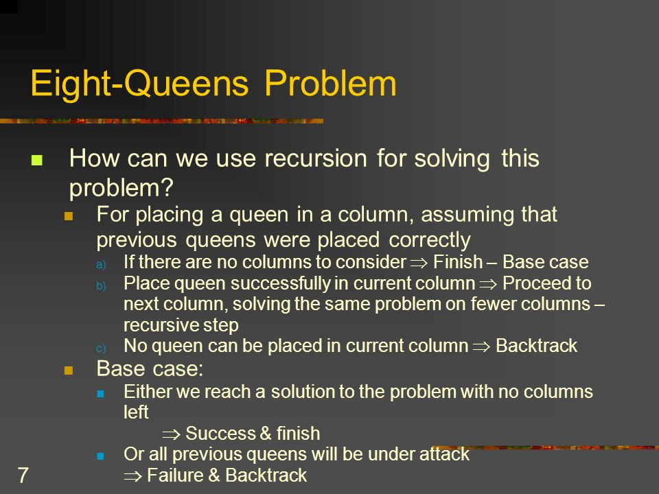 7 Eight-Queens Problem How can we use recursion for solving this problem? For placing a queen in a column, assuming that previous queens were placed c