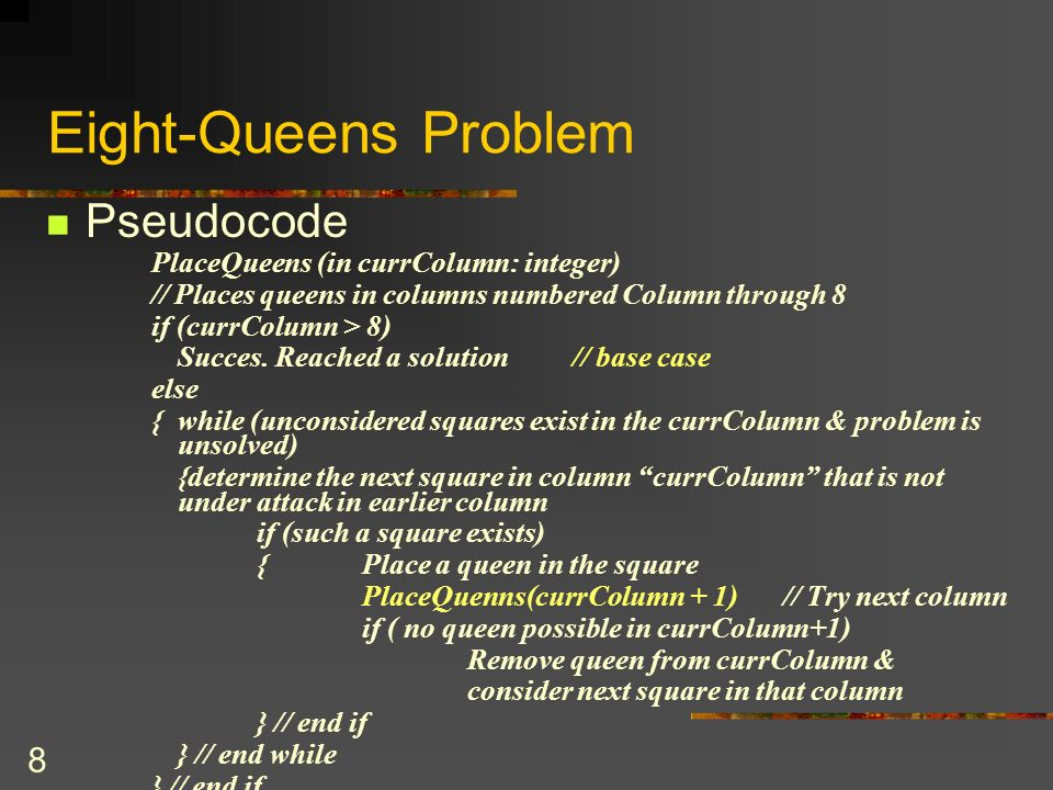8 Eight-Queens Problem Pseudocode PlaceQueens (in currColumn: integer) // Places queens in columns numbered Column through 8 if (currColumn > 8) Succe