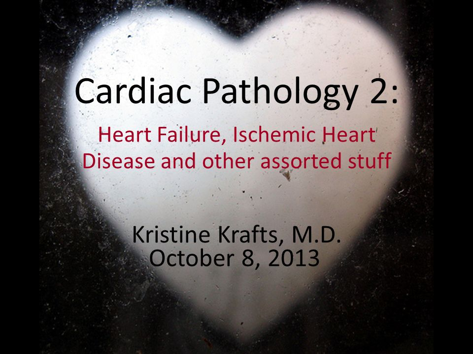 Cardiac Pathology 2: Heart Failure, Ischemic Heart Disease and other assorted stuff Kristine Krafts, M.D. October 8, 2013