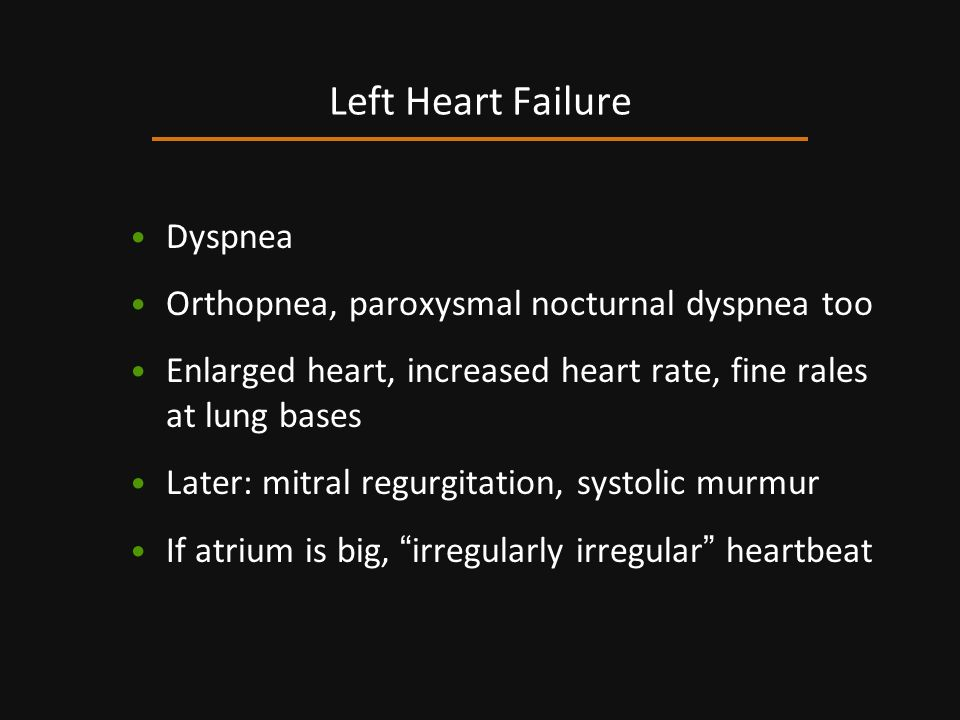 Dyspnea Orthopnea, paroxysmal nocturnal dyspnea too Enlarged heart, increased heart rate, fine rales at lung bases Later: mitral regurgitation, systol