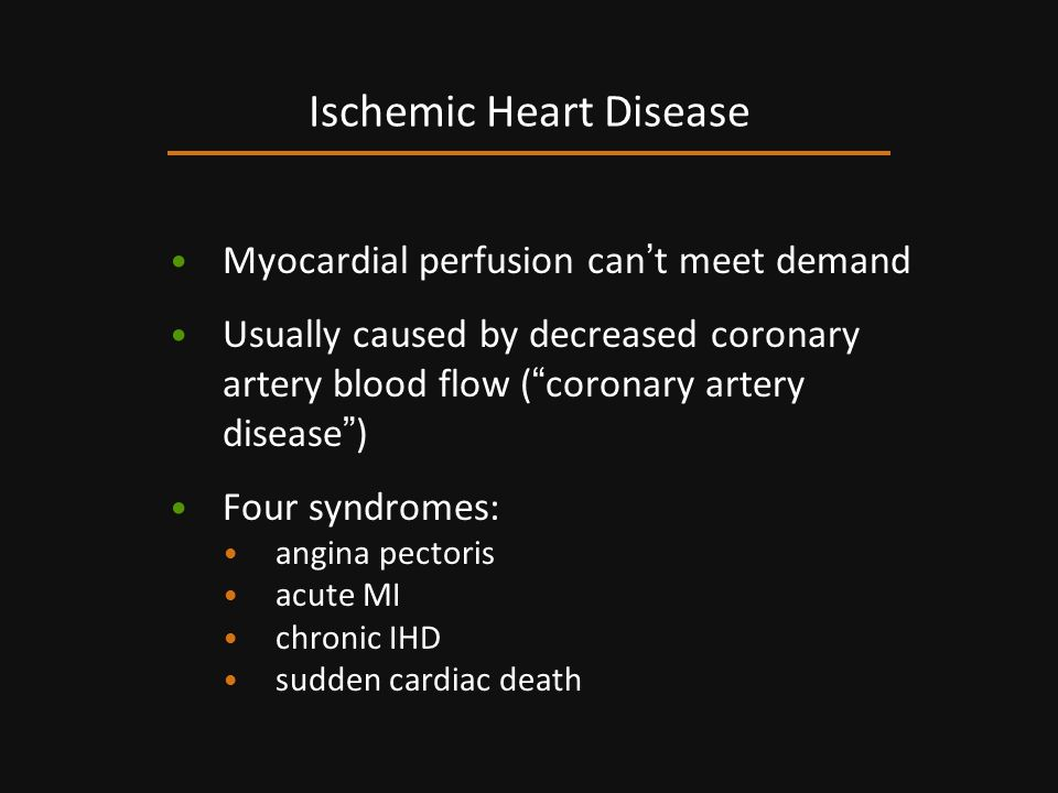Myocardial perfusion can t meet demand Usually caused by decreased coronary artery blood flow ( coronary artery disease ) Four syndromes: angina pecto