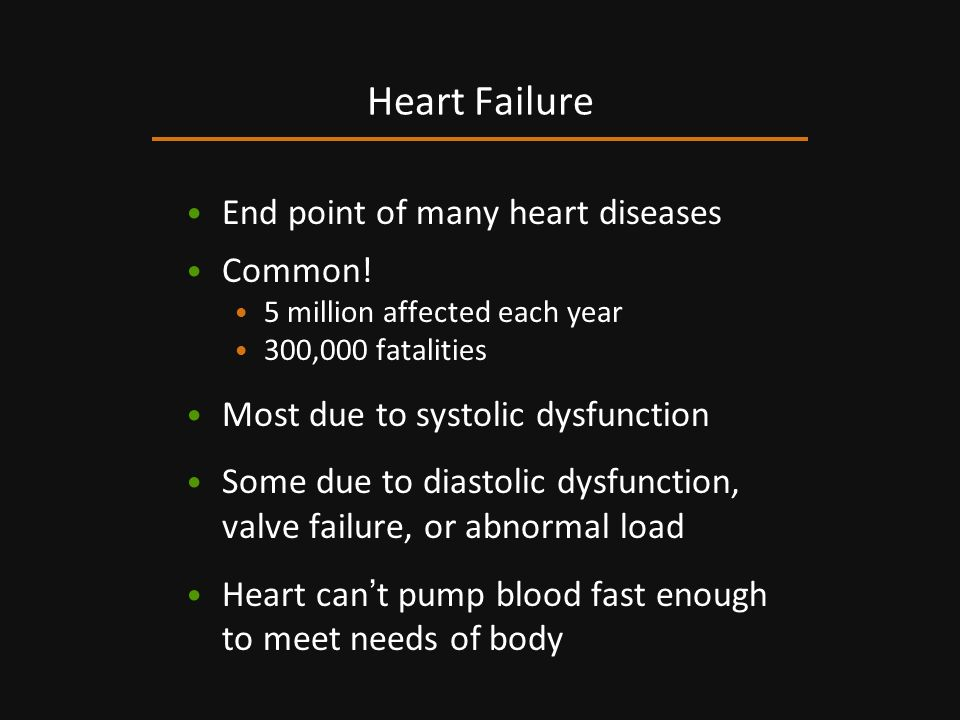 End point of many heart diseases Common! 5 million affected each year 300,000 fatalities Most due to systolic dysfunction Some due to diastolic dysfun