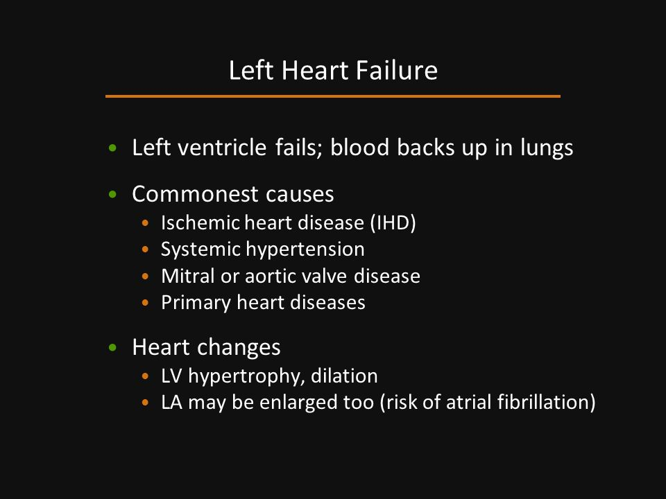 Left ventricle fails; blood backs up in lungs Commonest causes Ischemic heart disease (IHD) Systemic hypertension Mitral or aortic valve disease Prima