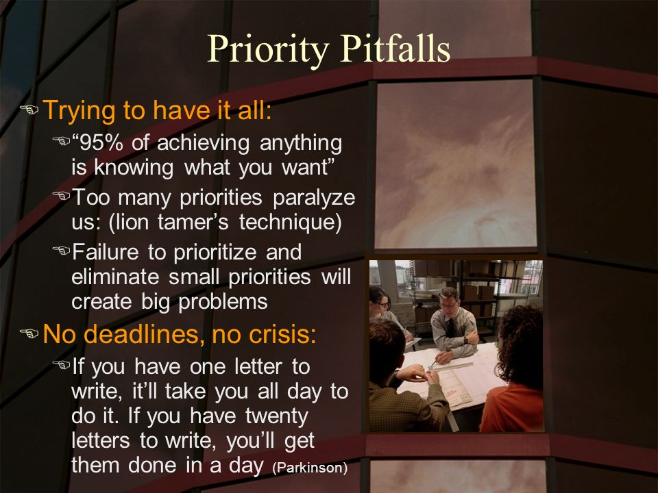 Priority Pitfalls E Trying to have it all: E95% of achieving anything is knowing what you want EToo many priorities paralyze us: (lion tamers technique) EFailure to prioritize and eliminate small priorities will create big problems E No deadlines, no crisis: EIf you have one letter to write, itll take you all day to do it.