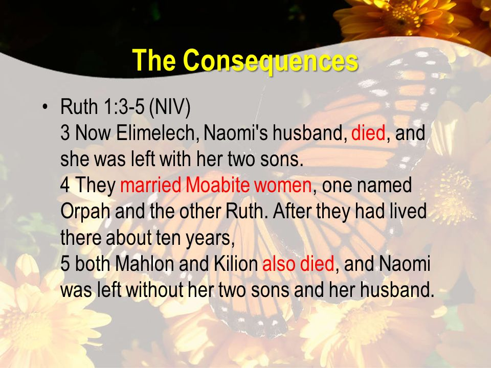The Consequences Ruth 1:3-5 (NIV) 3 Now Elimelech, Naomi s husband, died, and she was left with her two sons.