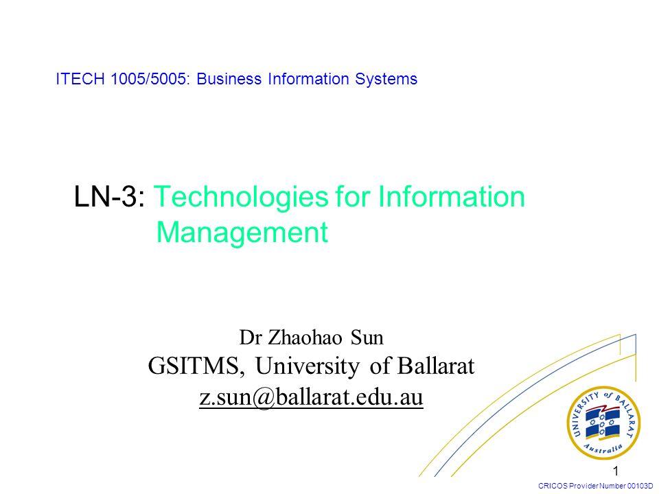 CRICOS Provider Number 00103D 1 LN-3: Technologies for Information Management Dr Zhaohao Sun GSITMS, University of Ballarat z.sun@ballarat.edu.au ITEC