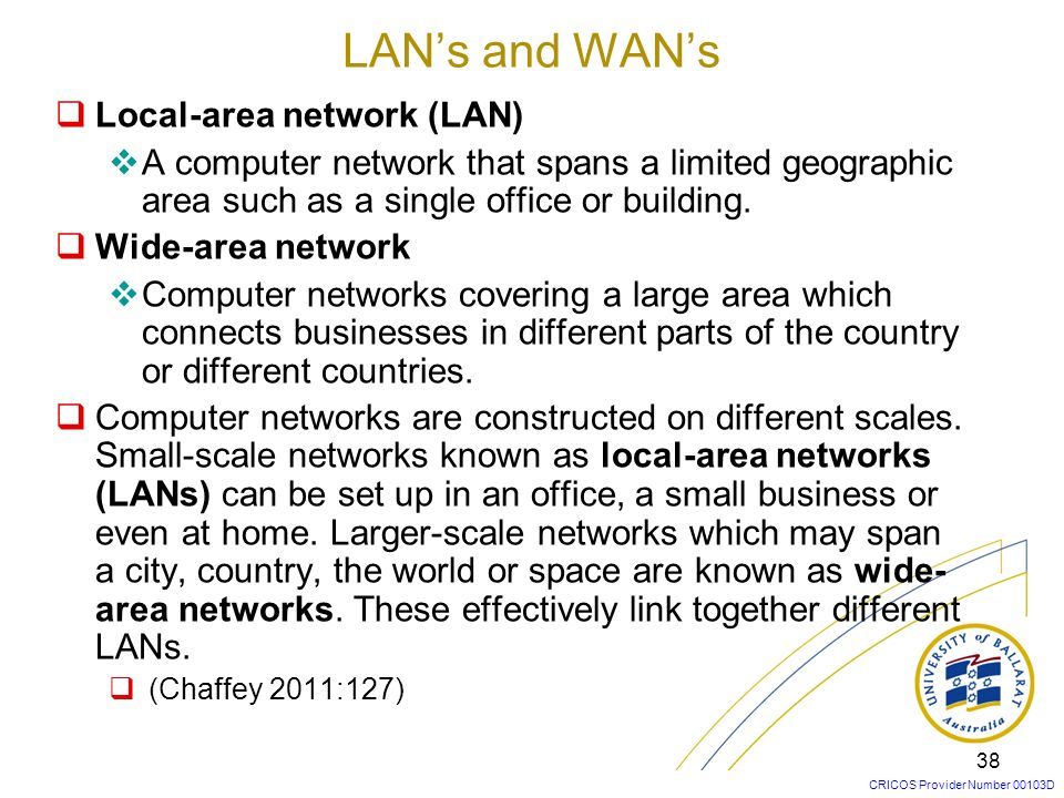CRICOS Provider Number 00103D 38 Local-area network (LAN) A computer network that spans a limited geographic area such as a single office or building.