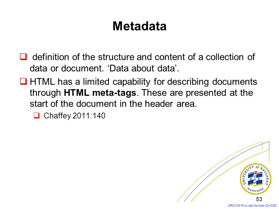 CRICOS Provider Number 00103D Metadata definition of the structure and content of a collection of data or document. Data about data. HTML has a limite