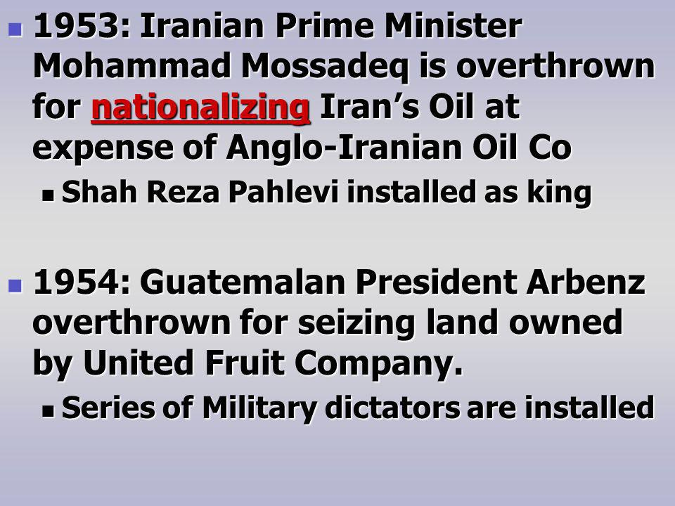 1953: Iranian Prime Minister Mohammad Mossadeq is overthrown for nationalizing Irans Oil at expense of Anglo-Iranian Oil Co 1953: Iranian Prime Minister Mohammad Mossadeq is overthrown for nationalizing Irans Oil at expense of Anglo-Iranian Oil Co Shah Reza Pahlevi installed as king Shah Reza Pahlevi installed as king 1954: Guatemalan President Arbenz overthrown for seizing land owned by United Fruit Company.