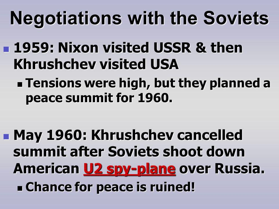 Negotiations with the Soviets 1959: Nixon visited USSR & then Khrushchev visited USA 1959: Nixon visited USSR & then Khrushchev visited USA Tensions were high, but they planned a peace summit for 1960.