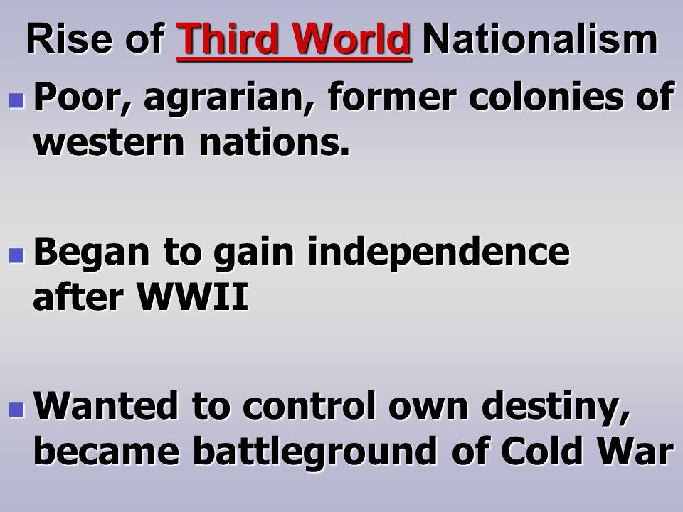 Rise of Third World Nationalism Poor, agrarian, former colonies of western nations.