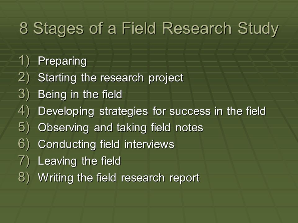 8 Stages of a Field Research Study 1) Preparing 2) Starting the research project 3) Being in the field 4) Developing strategies for success in the fie