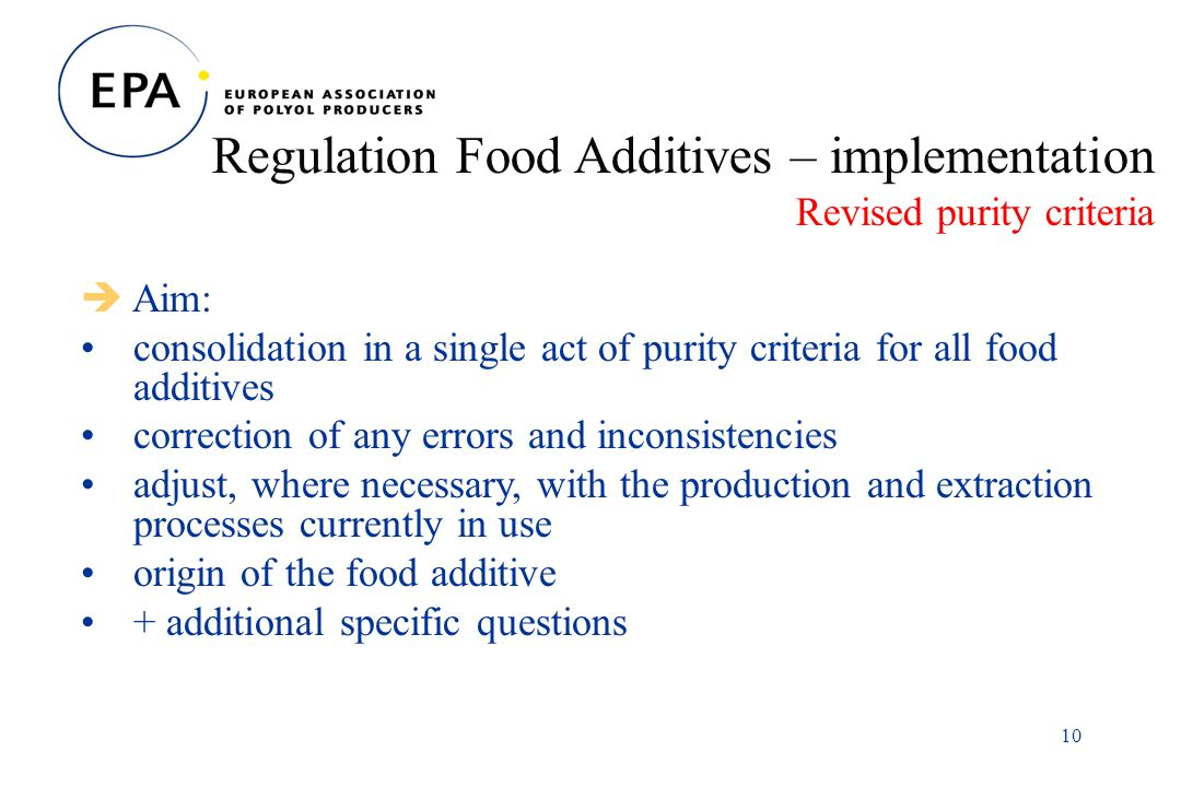 10 Regulation Food Additives – implementation Revised purity criteria Aim: consolidation in a single act of purity criteria for all food additives correction of any errors and inconsistencies adjust, where necessary, with the production and extraction processes currently in use origin of the food additive + additional specific questions